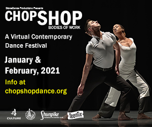 CHOP SHOP Virtual Contemporary Dance Festival offers lectures, master classes, and dance film presentations by cutting-edge dance makers and creators. January and February, 2021